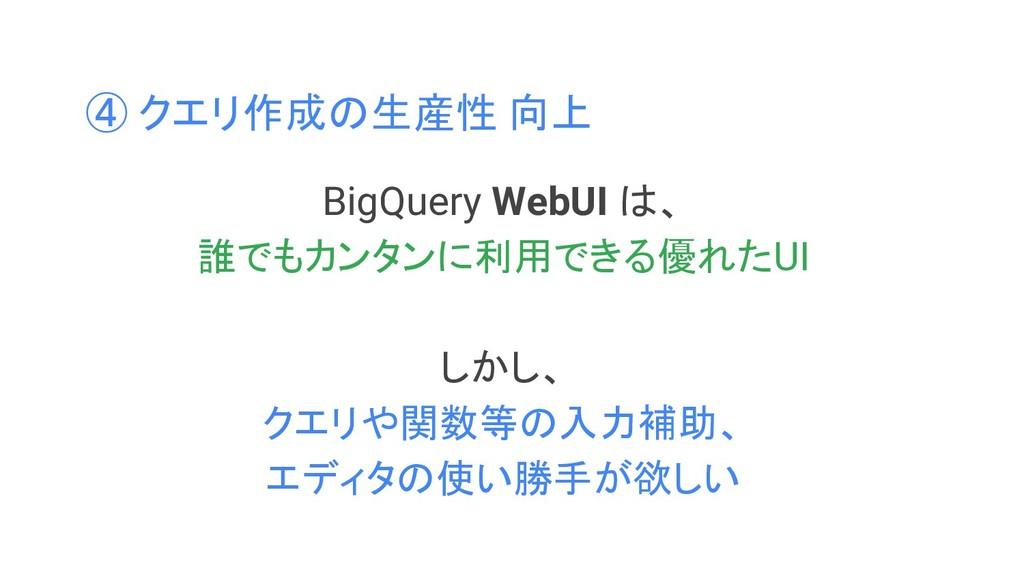 ④ クエリ作成の生産性 向上 BigQuery WebUI は、 誰でもカンタンに利用できる優...