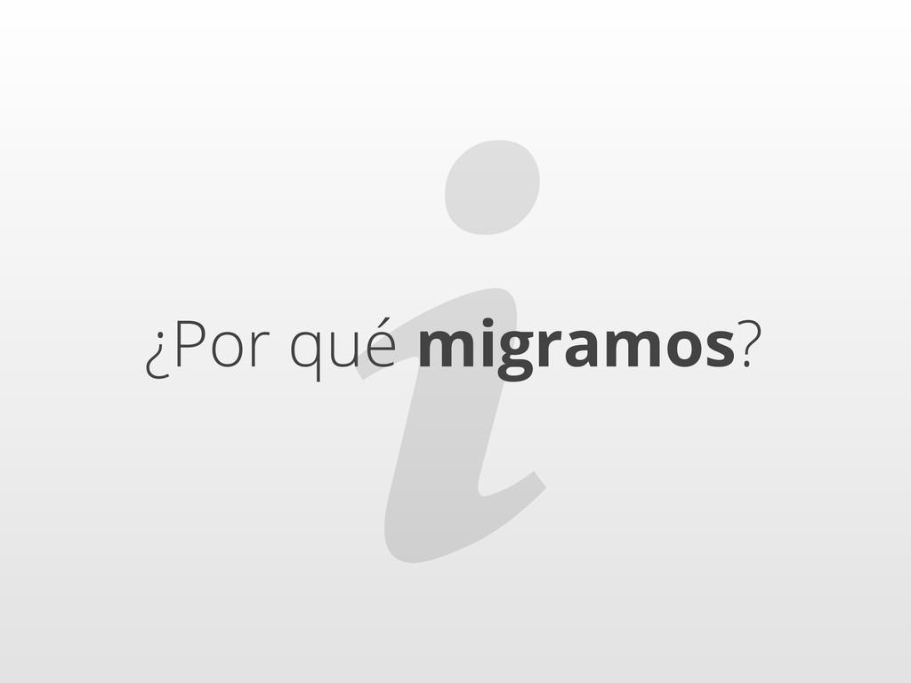 ℹ ¿Por qué migramos?