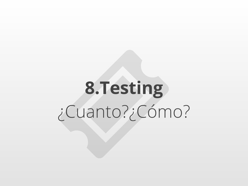 8.Testing ¿Cuanto?¿Cómo?