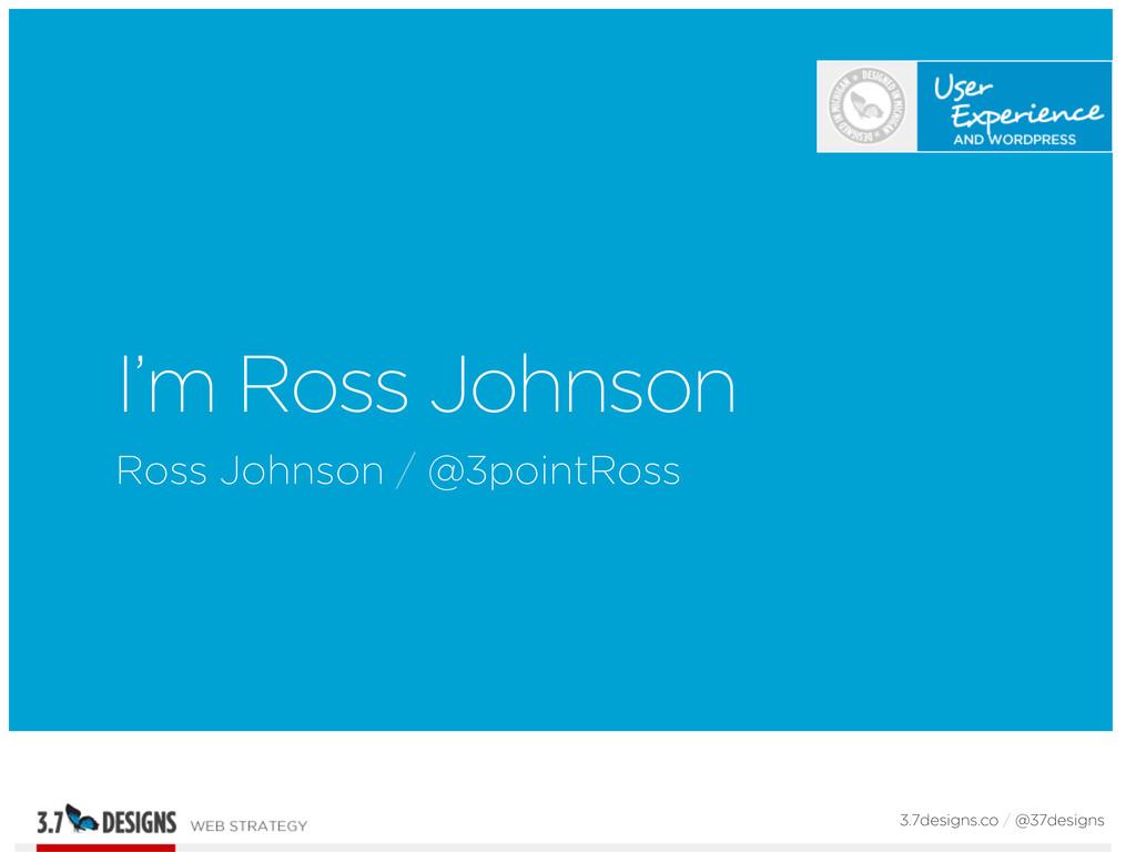 I'm Ross Johnson Ross Johnson / @3pointRoss 3.7...
