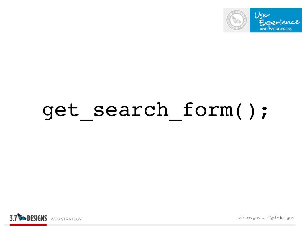 get_search_form(); 3.7designs.co / @37designs