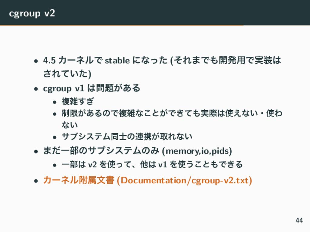 cgroup v2 • 4.5 ΧʔωϧͰ stable ʹͳͬͨ (ͦΕ·Ͱ։ൃ༻Ͱ࣮...