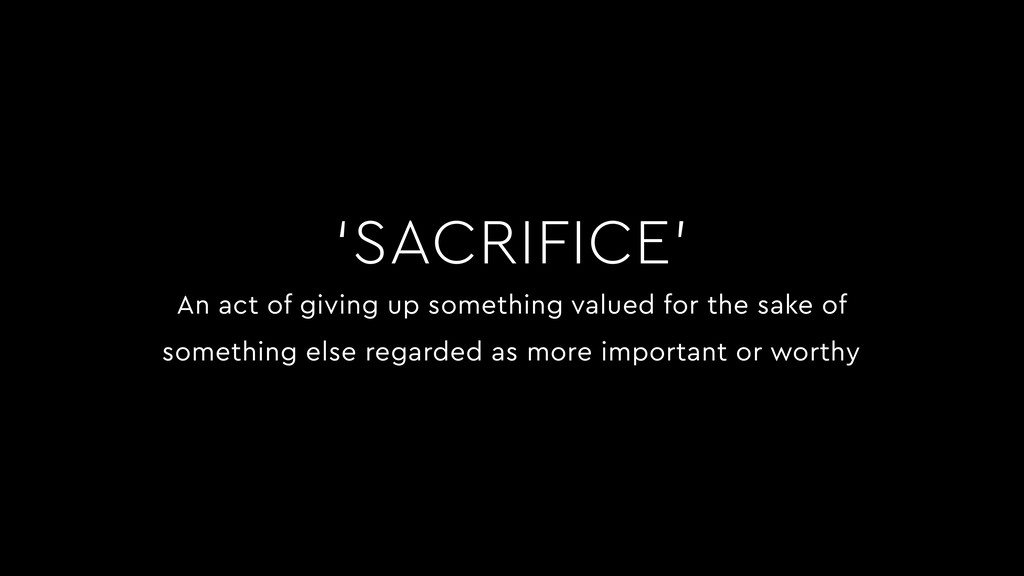 'SACRIFICE' An act of giving up something value...