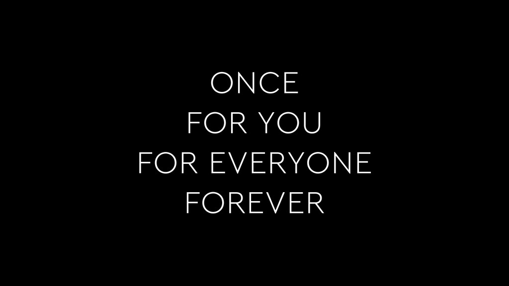 ONCE FOR YOU FOR EVERYONE FOREVER