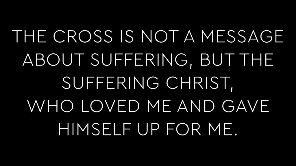 THE CROSS IS NOT A MESSAGE ABOUT SUFFERING, BUT...