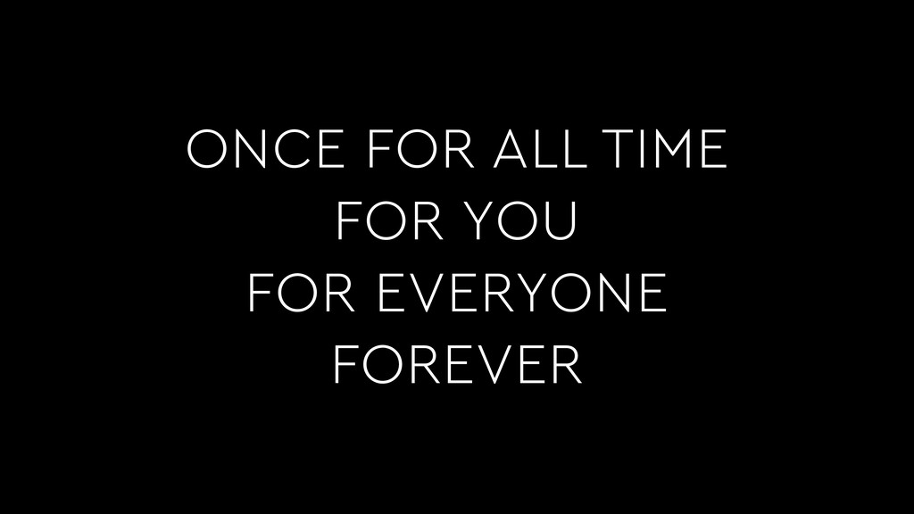 ONCE FOR ALL TIME FOR YOU FOR EVERYONE FOREVER