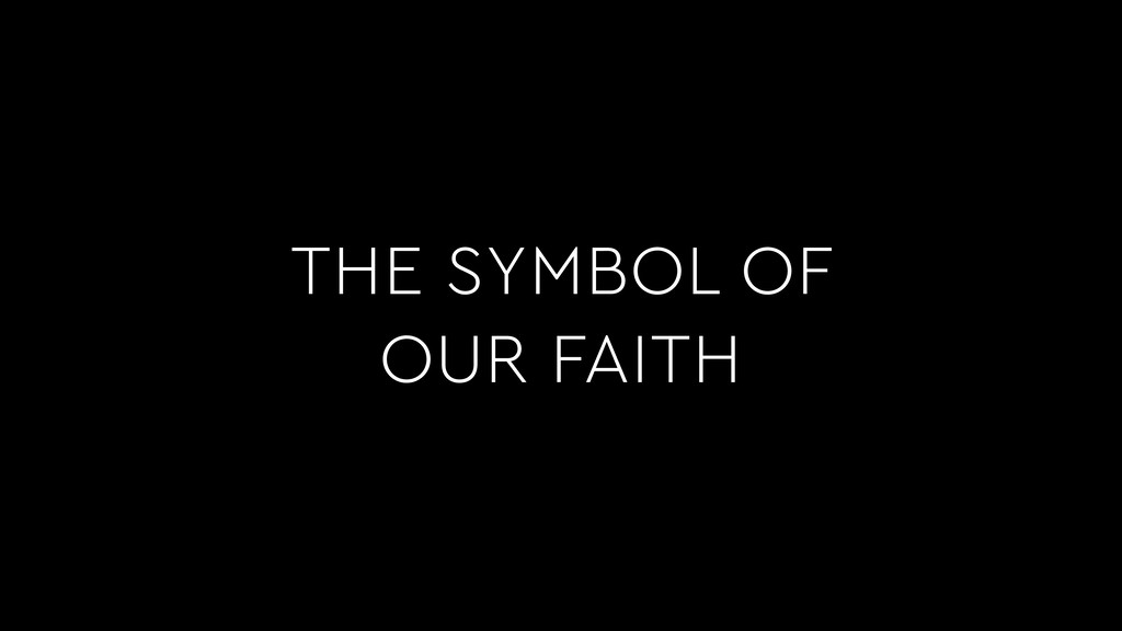 THE SYMBOL OF OUR FAITH