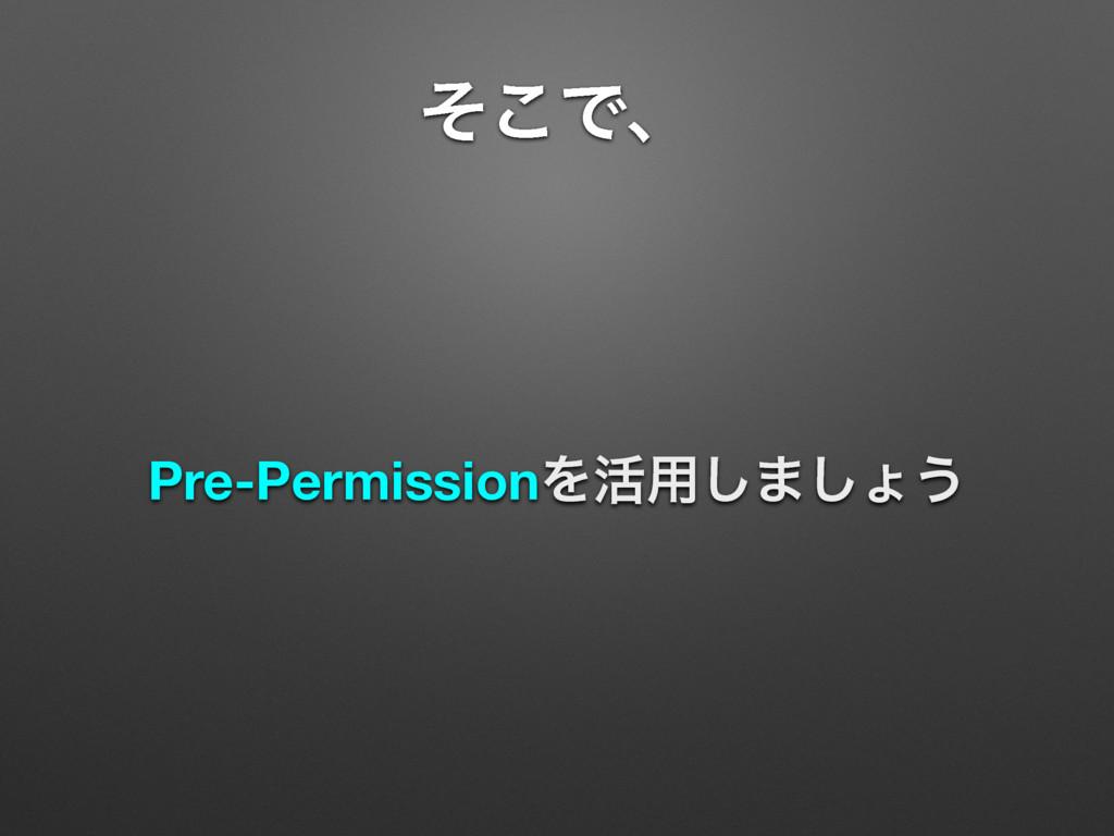 ͦ͜Ͱɺ Pre-PermissionΛ׆༻͠·͠ΐ͏