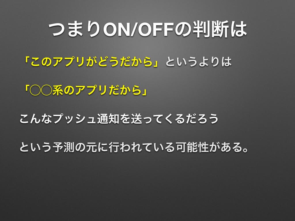ͭ·ΓON/OFFͷஅ ʮ͜ͷΞϓϦ͕Ͳ͏͔ͩΒʯͱ͍͏ΑΓ ʮ̋̋ܥͷΞϓϦ͔ͩΒʯ ...