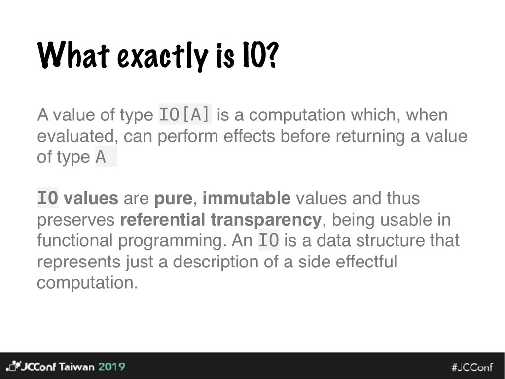 What exactly is IO? A value of type IO[A] is a ...