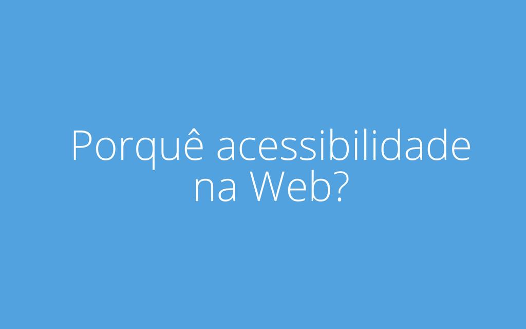 Porquê acessibilidade na Web?