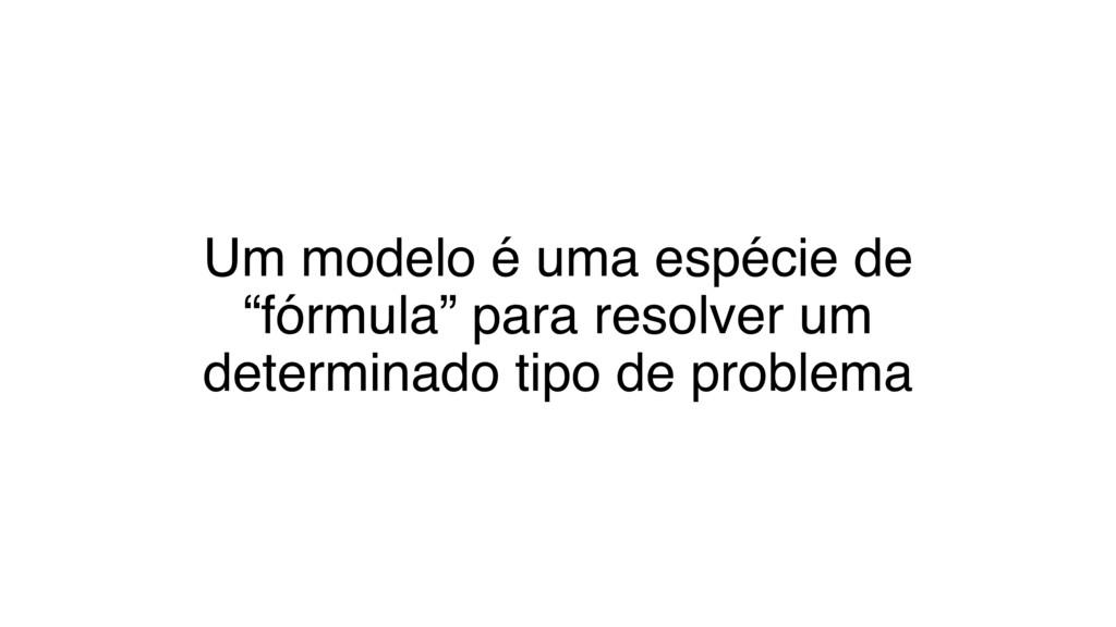 """Um modelo é uma espécie de """"fórmula"""" para resol..."""