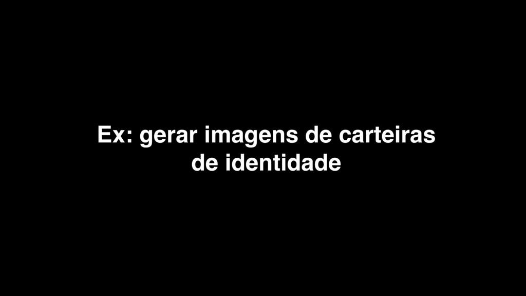 Ex: gerar imagens de carteiras de identidade