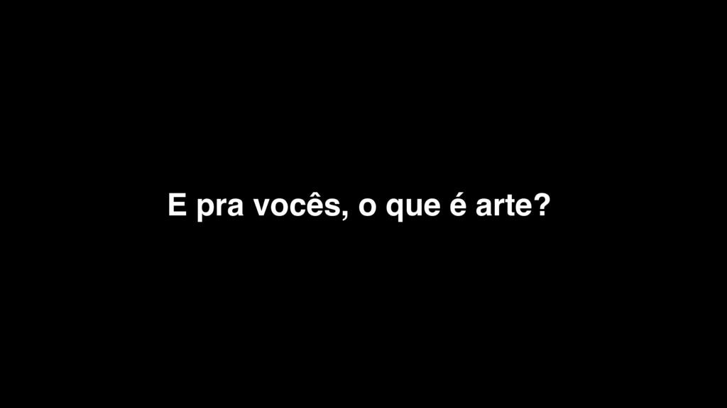 E pra vocês, o que é arte?