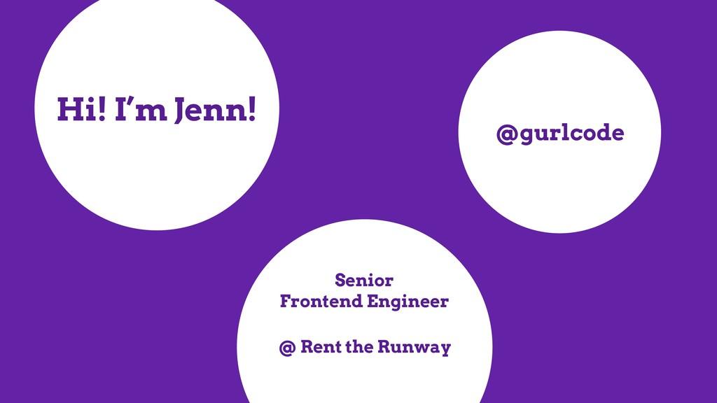 Hi! I'm Jenn! Senior Frontend Engineer @gurlcod...