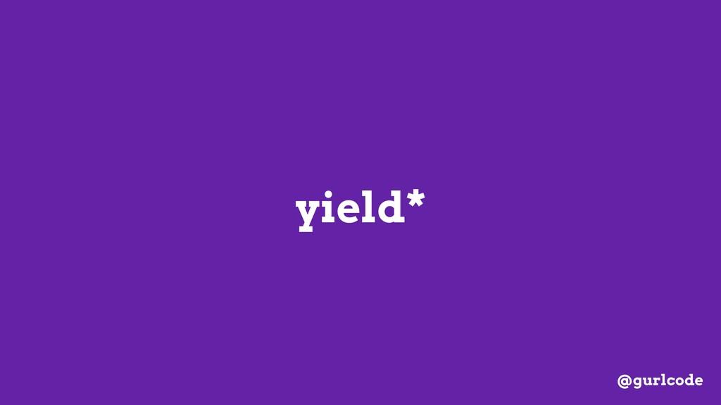 yield* @gurlcode