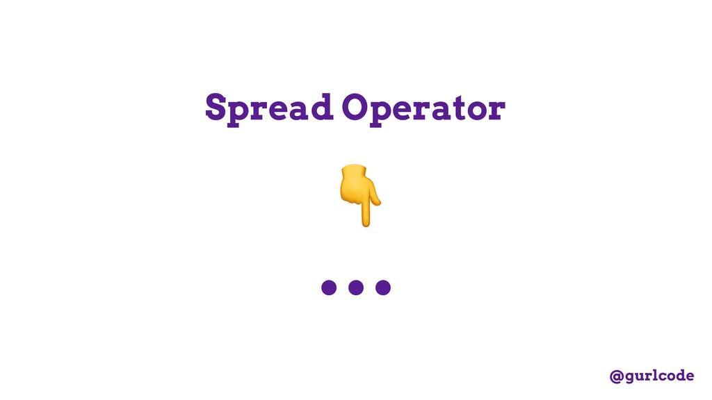 ... Spread Operator  @gurlcode