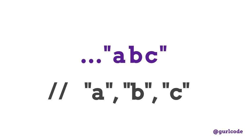 "...""abc"" // ""a"", ""b"", ""c"" @gurlcode"