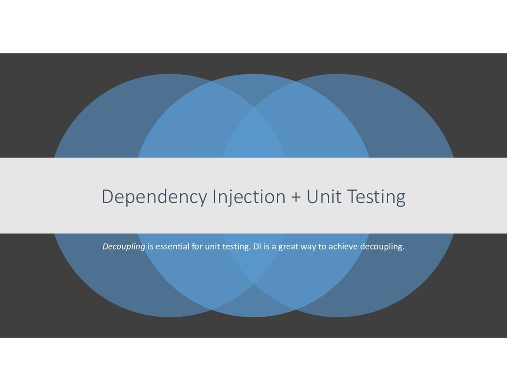 Decoupling is essential for unit testing. DI is...