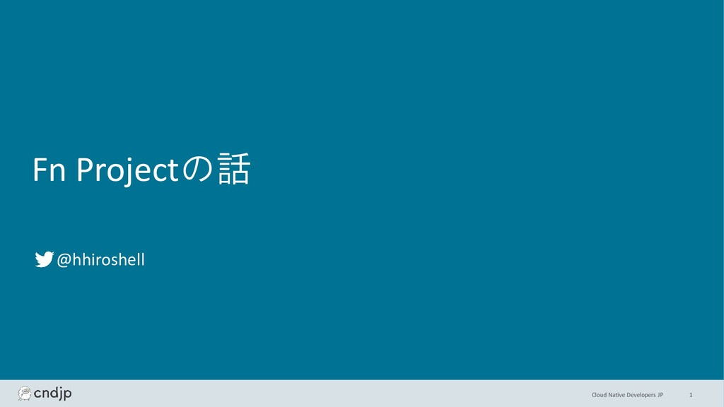 Cloud Native Developers JP Fn Projectの話 @hhiros...
