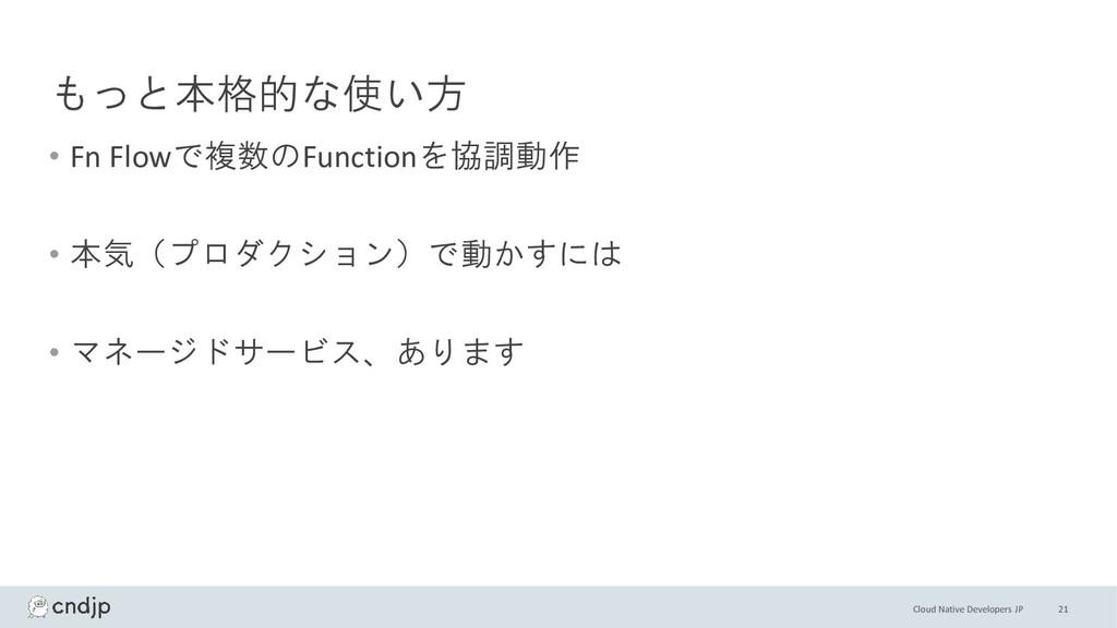 Cloud Native Developers JP もっと本格的な使い方 • Fn Flow...