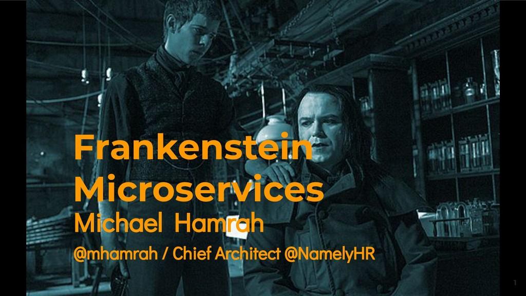 1 Frankenstein Microservices Michael Hamrah @mh...
