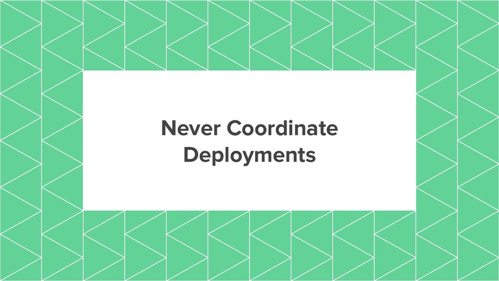 Never Coordinate Deployments
