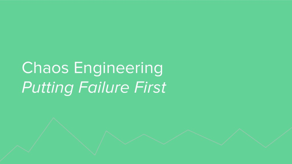 Chaos Engineering Putting Failure First