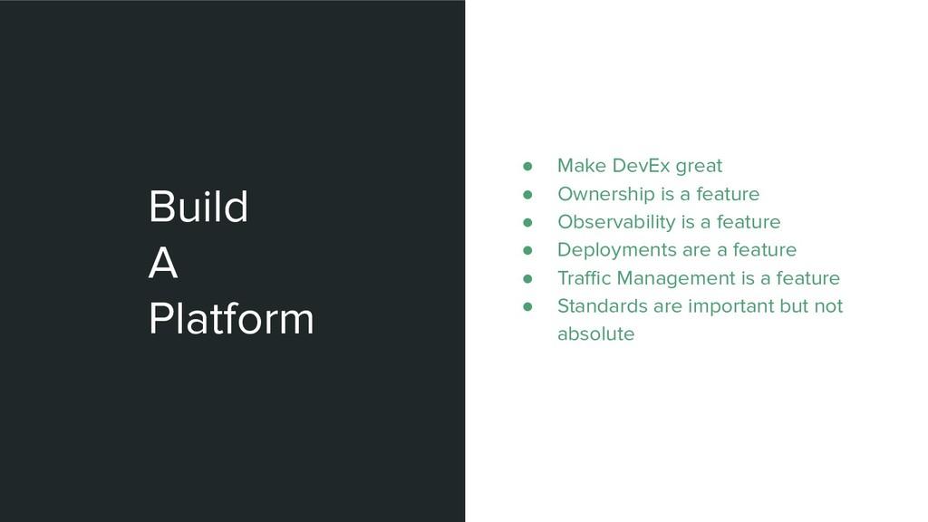 Build A Platform ● Make DevEx great ● Ownership...