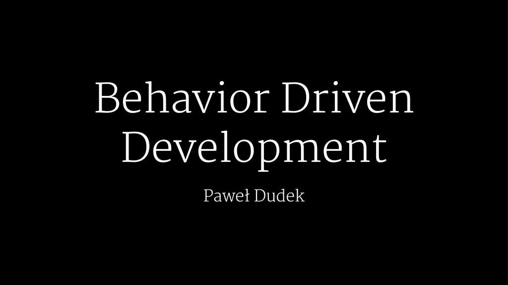 Behavior Driven Development Paweł Dudek