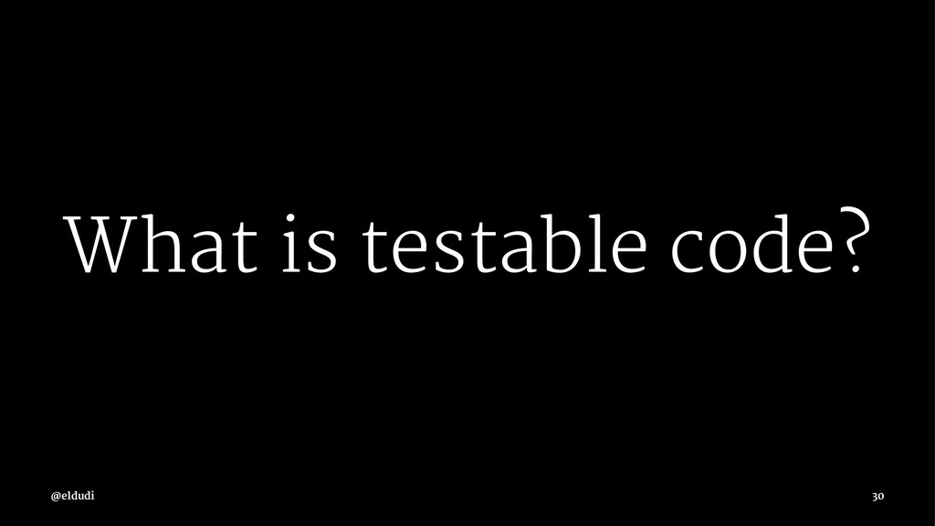 What is testable code? 30