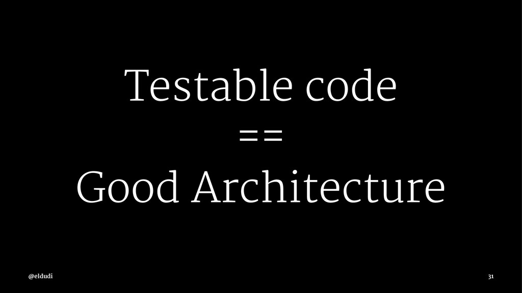 Testable code == Good Architecture 31