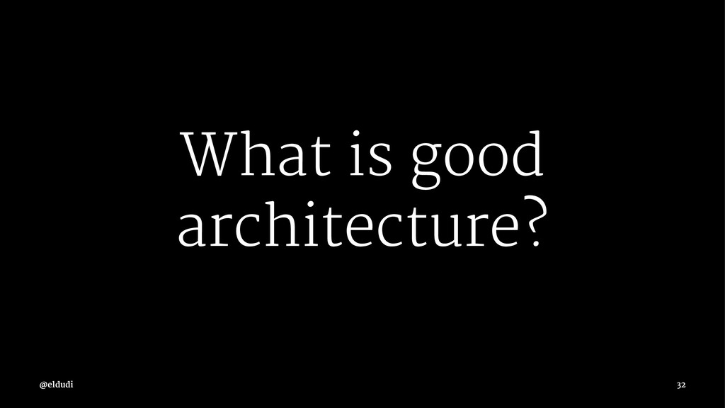 What is good architecture? 32