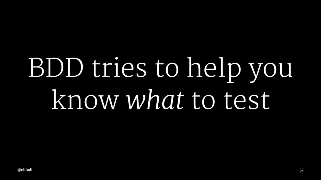 BDD tries to help you know what to test 37
