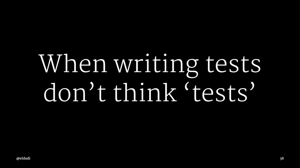 When writing tests don't think 'tests' 38