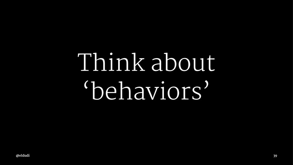 Think about 'behaviors' 39