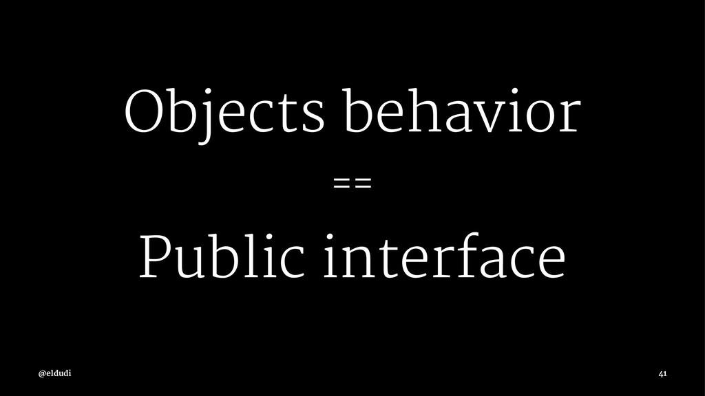 Objects behavior == Public interface 41