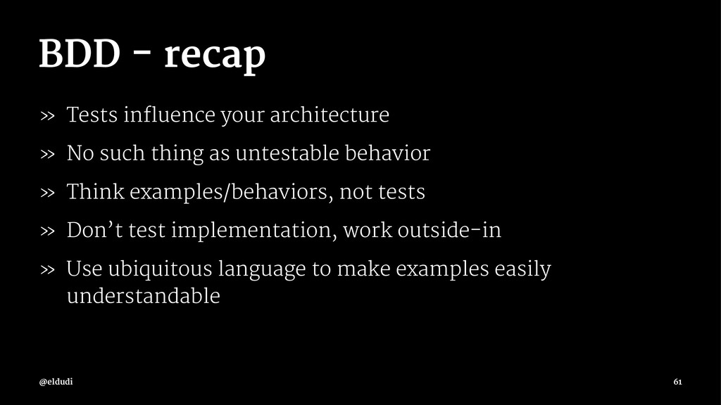 BDD - recap » Tests influence your architecture...