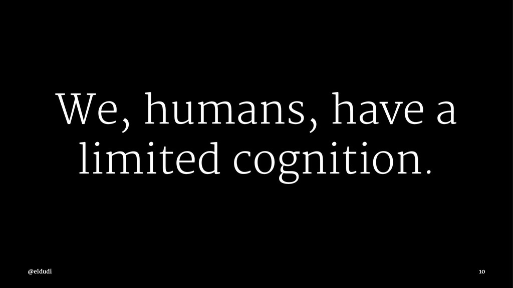 We, humans, have a limited cognition. 10