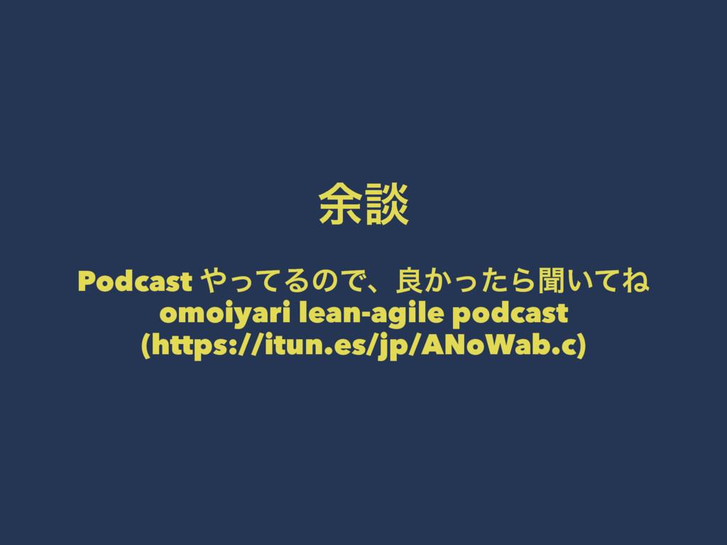 ༨ஊ Podcast ͬͯΔͷͰɺྑ͔ͬͨΒฉ͍ͯͶ omoiyari lean-agile...