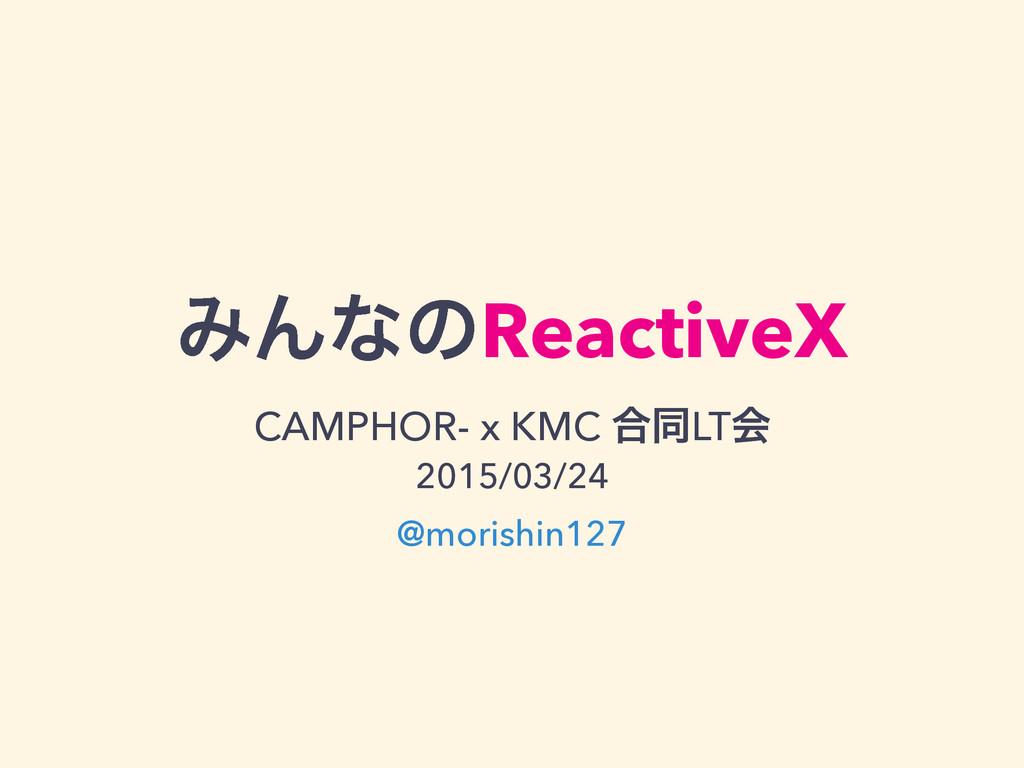 ΈΜͳͷReactiveX CAMPHOR- x KMC ߹ಉLTձ 2015/03/24...