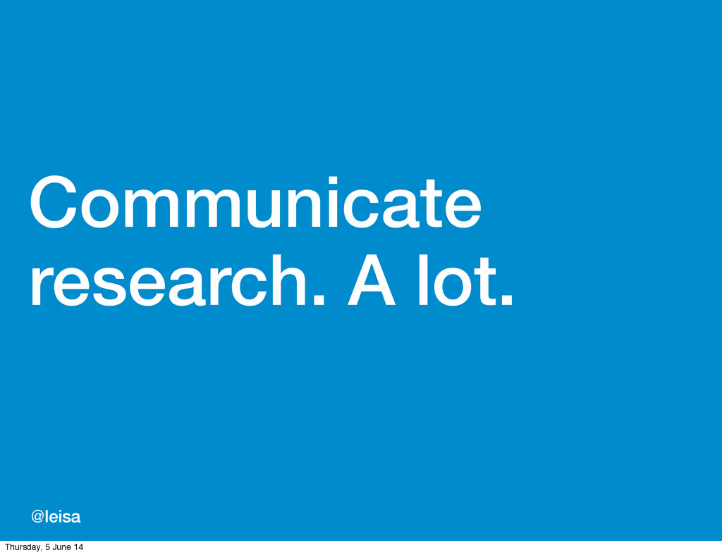 @leisa Communicate research. A lot. Thursday, 5...