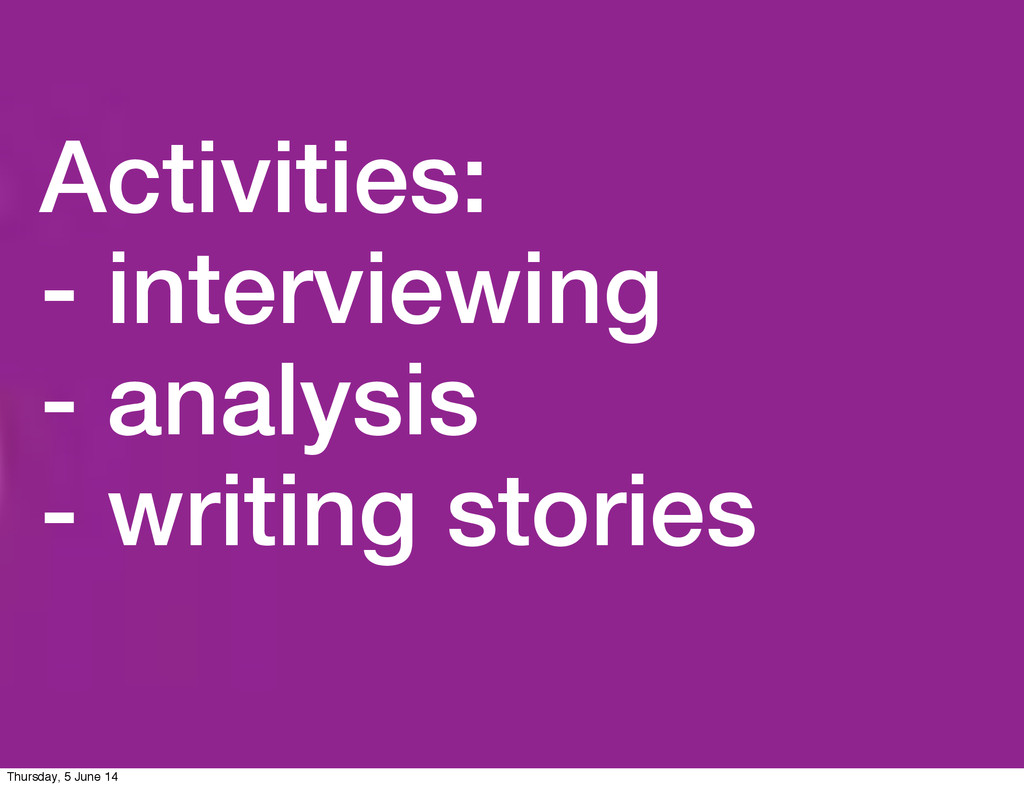 Activities: - interviewing - analysis - writing...