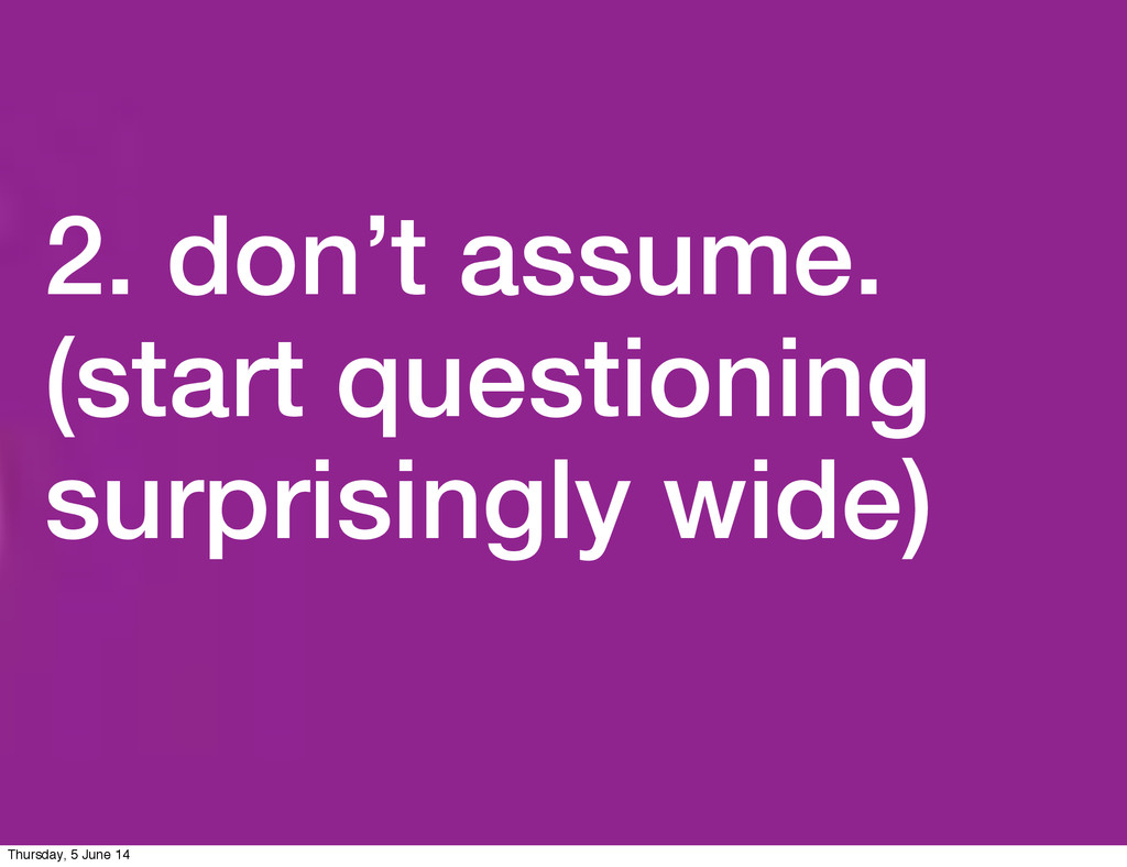 2. don't assume. (start questioning surprisingl...