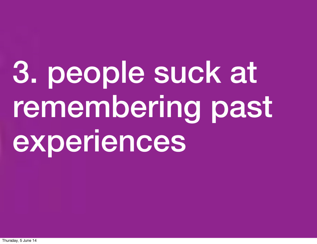 3. people suck at remembering past experiences ...