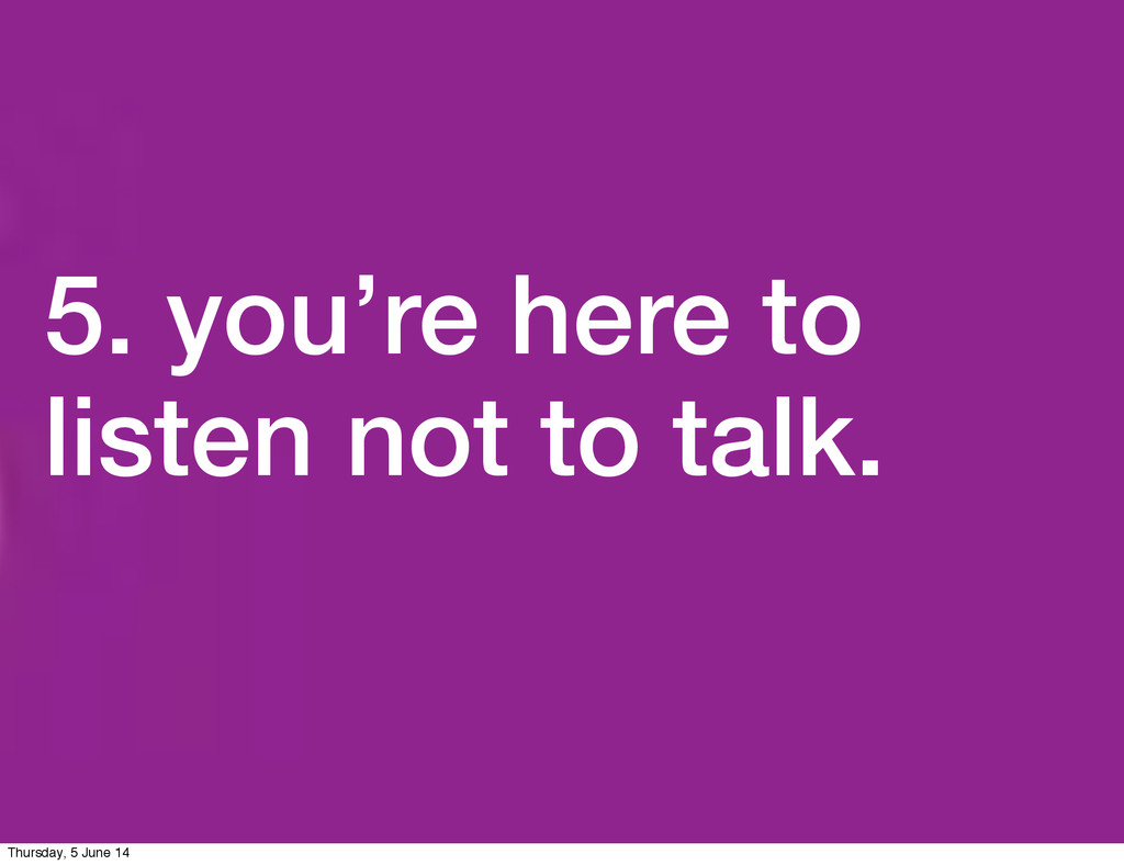 5. you're here to listen not to talk. Thursday,...