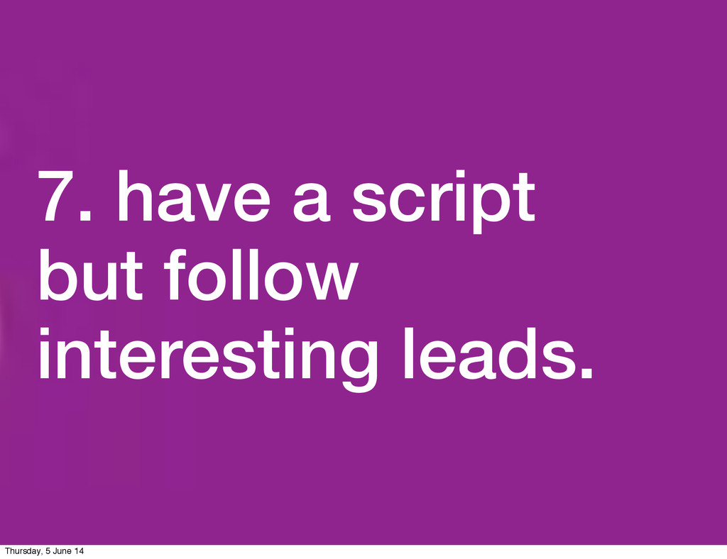 7. have a script but follow interesting leads. ...