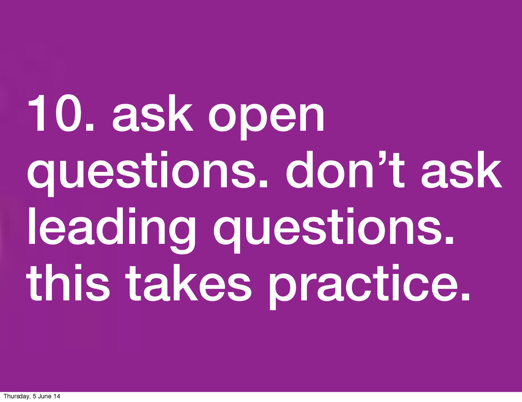 10. ask open questions. don't ask leading quest...