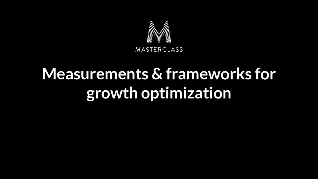 Measurements & frameworks for growth optimizati...