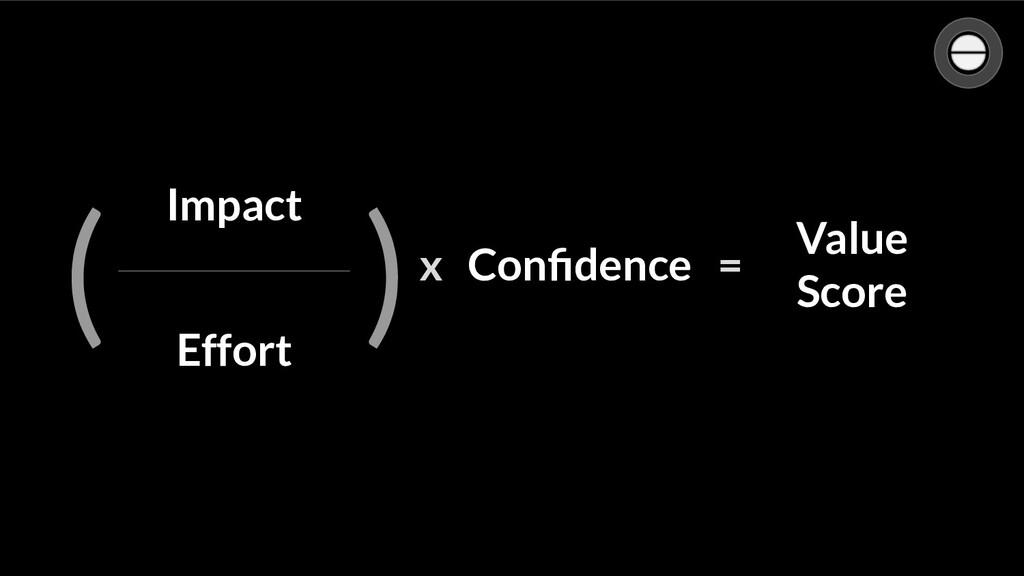 Confidence Impact Effort ( ) Confidence x = Value...